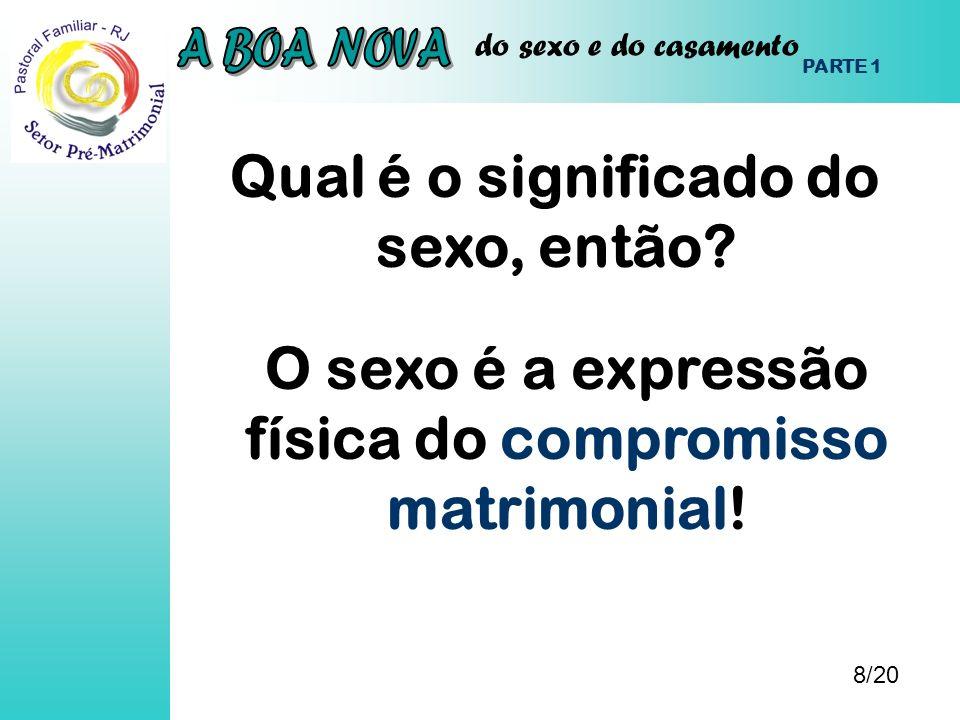 do sexo e do casamento Qual é o significado do sexo, então? 8/20 PARTE 1 O sexo é a expressão física do compromisso matrimonial!