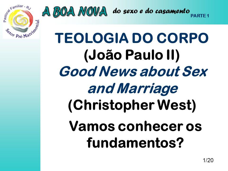 do sexo e do casamento TEOLOGIA DO CORPO (João Paulo II) Good News about Sex and Marriage (Christopher West) 1/20 PARTE 1 Vamos conhecer os fundamento