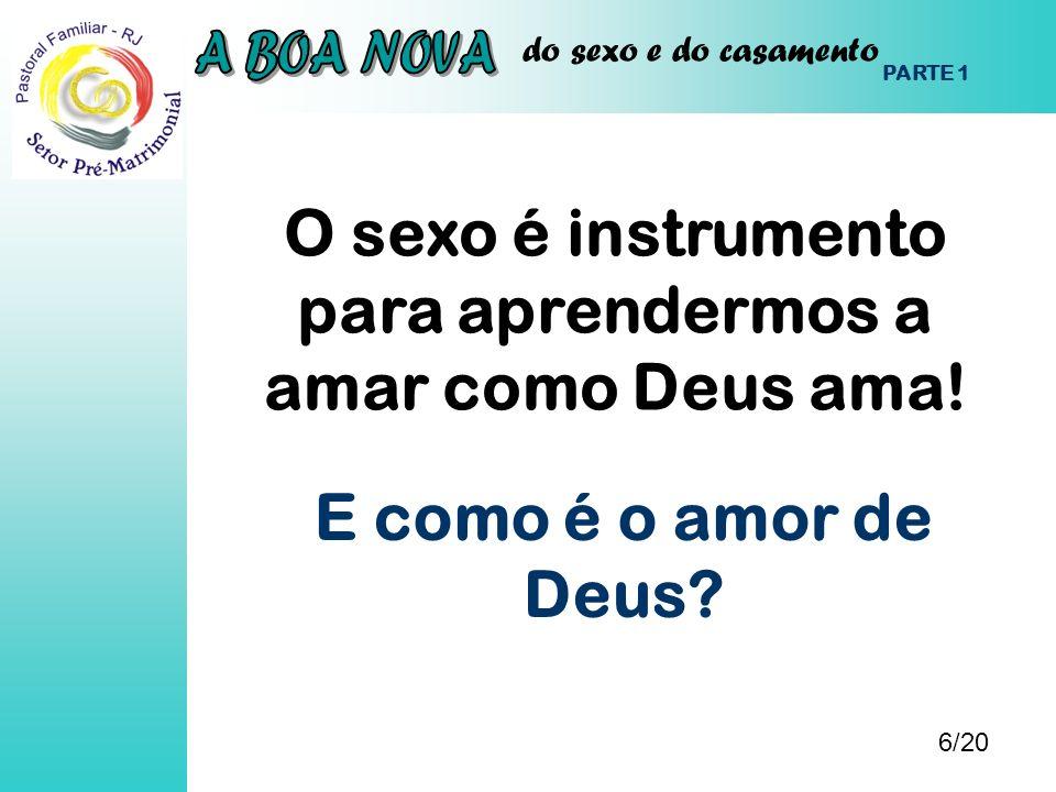 do sexo e do casamento O sexo é instrumento para aprendermos a amar como Deus ama! 6/20 PARTE 1 E como é o amor de Deus?
