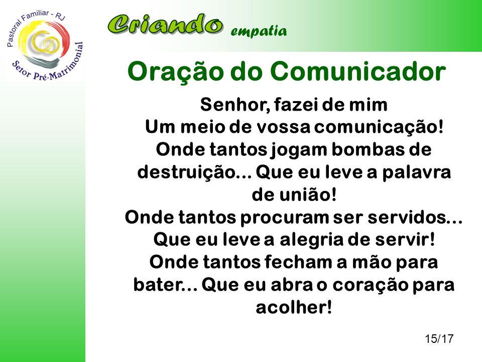 Oração do Comunicador 15/17 empatia Senhor, fazei de mim Um meio de vossa comunicação! Onde tantos jogam bombas de destruição... Que eu leve a palavra