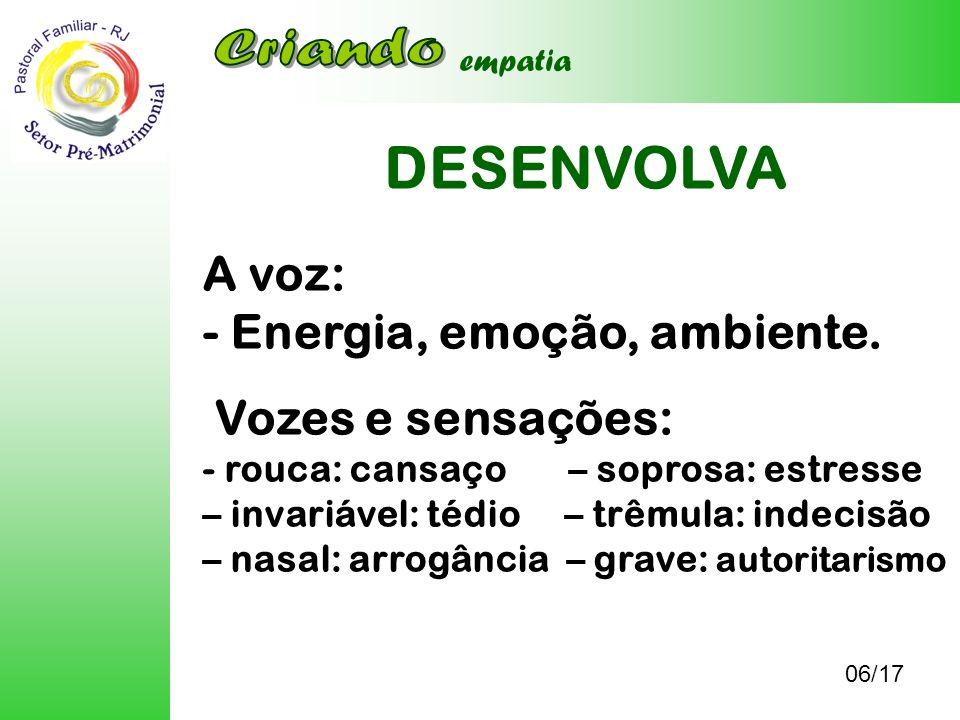 DESENVOLVA 06/17 empatia A voz: - Energia, emoção, ambiente. Vozes e sensações: - rouca: cansaço – soprosa: estresse – invariável: tédio – trêmula: in