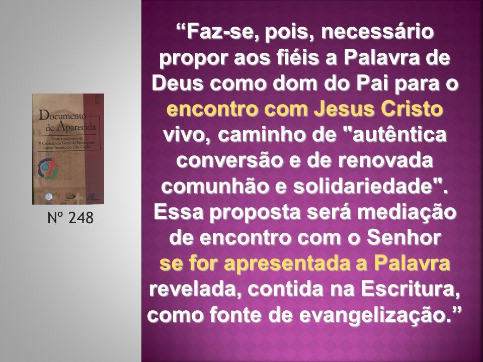 Nº 248 Faz-se, pois, necessário propor aos fiéis a Palavra de Deus como dom do Pai para o encontro com Jesus Cristo vivo, caminho de