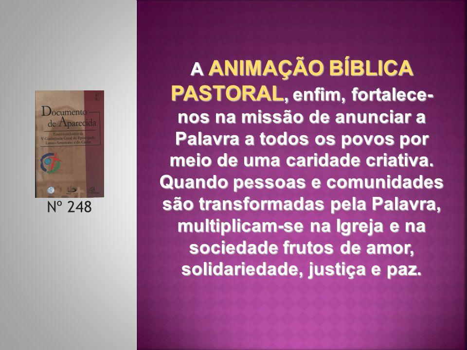 Nº 248 A ANIMAÇÃO BÍBLICA PASTORAL, enfim, fortalece- nos na missão de anunciar a Palavra a todos os povos por meio de uma caridade criativa. Quando p