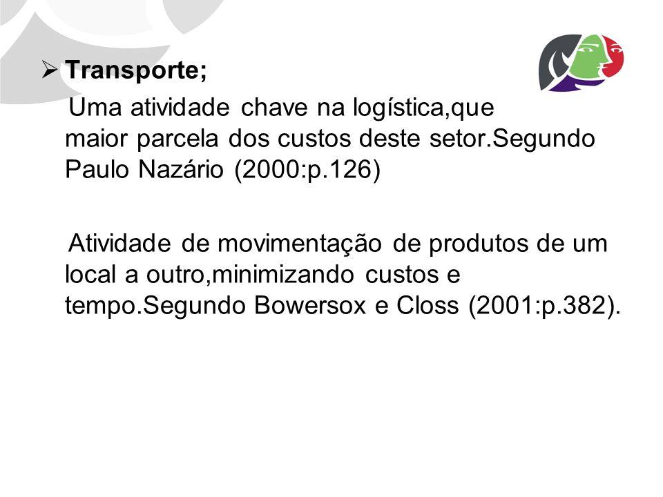 Transporte; Uma atividade chave na logística,que absorve a maior parcela dos custos deste setor.Segundo Paulo Nazário (2000:p.126) Atividade de movime