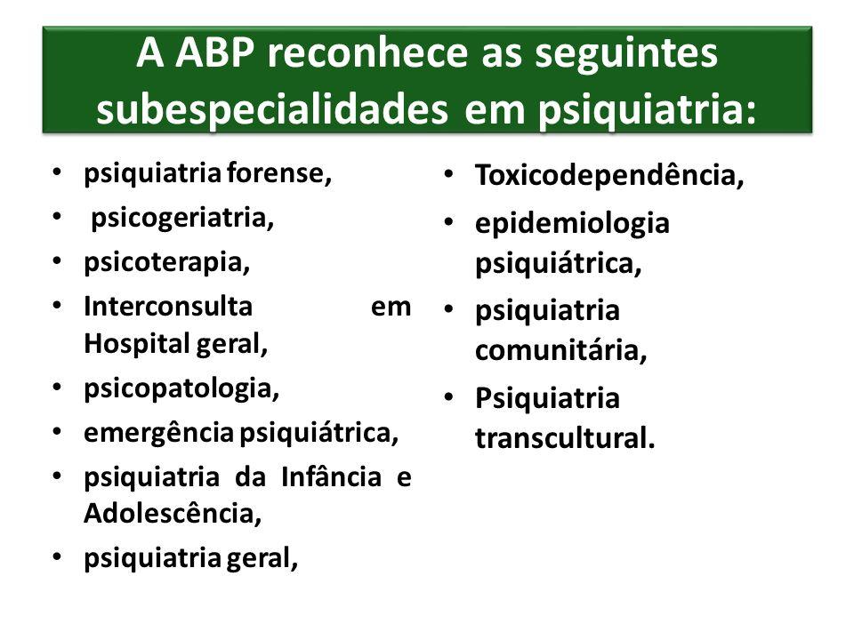 A ABP reconhece as seguintes subespecialidades em psiquiatria: psiquiatria forense, psicogeriatria, psicoterapia, Interconsulta em Hospital geral, psi