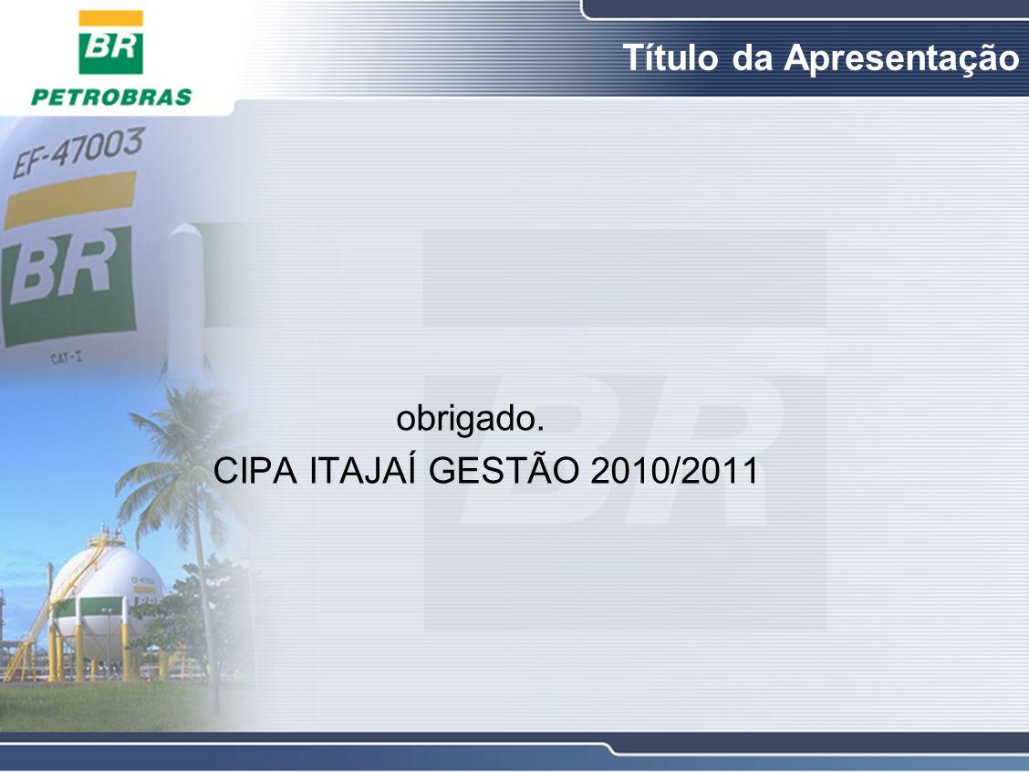 Título da Apresentação obrigado. CIPA ITAJAÍ GESTÃO 2010/2011