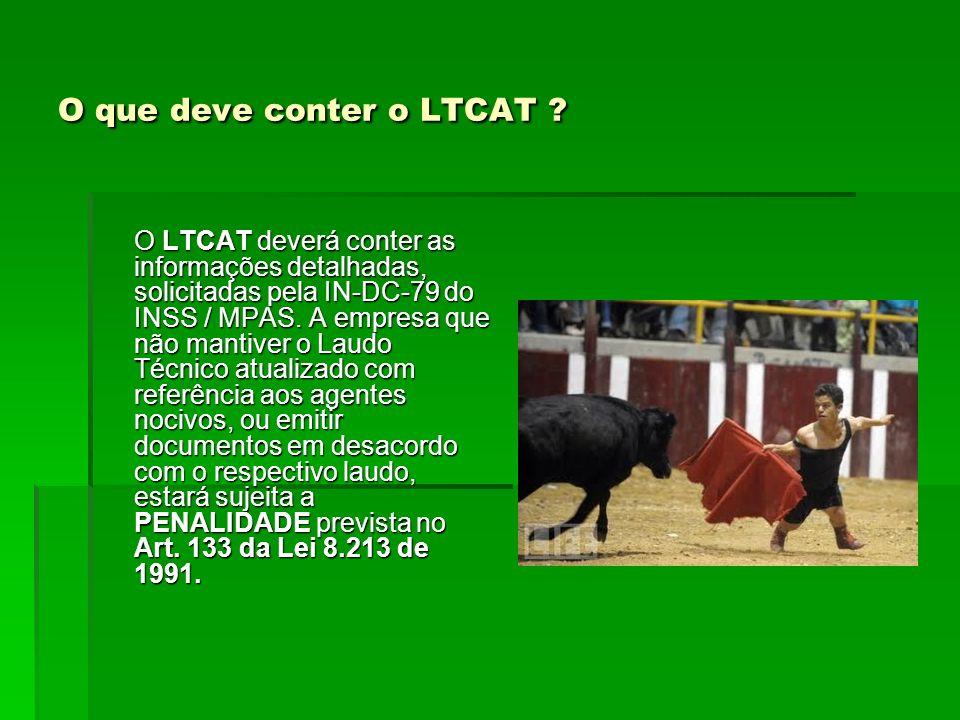 O que deve conter o LTCAT ? O LTCAT deverá conter as informações detalhadas, solicitadas pela IN-DC-79 do INSS / MPAS. A empresa que não mantiver o La