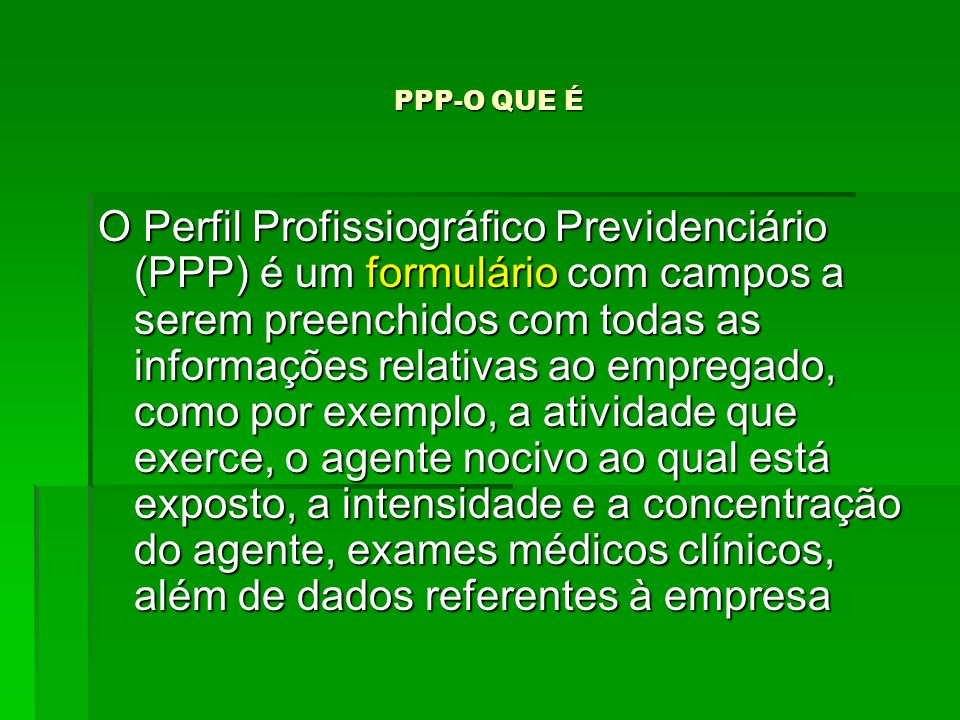 PPP-O QUE É PPP-O QUE É O Perfil Profissiográfico Previdenciário (PPP) é um formulário com campos a serem preenchidos com todas as informações relativ