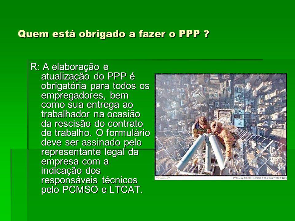 Quem está obrigado a fazer o PPP ? R: A elaboração e atualização do PPP é obrigatória para todos os empregadores, bem como sua entrega ao trabalhador