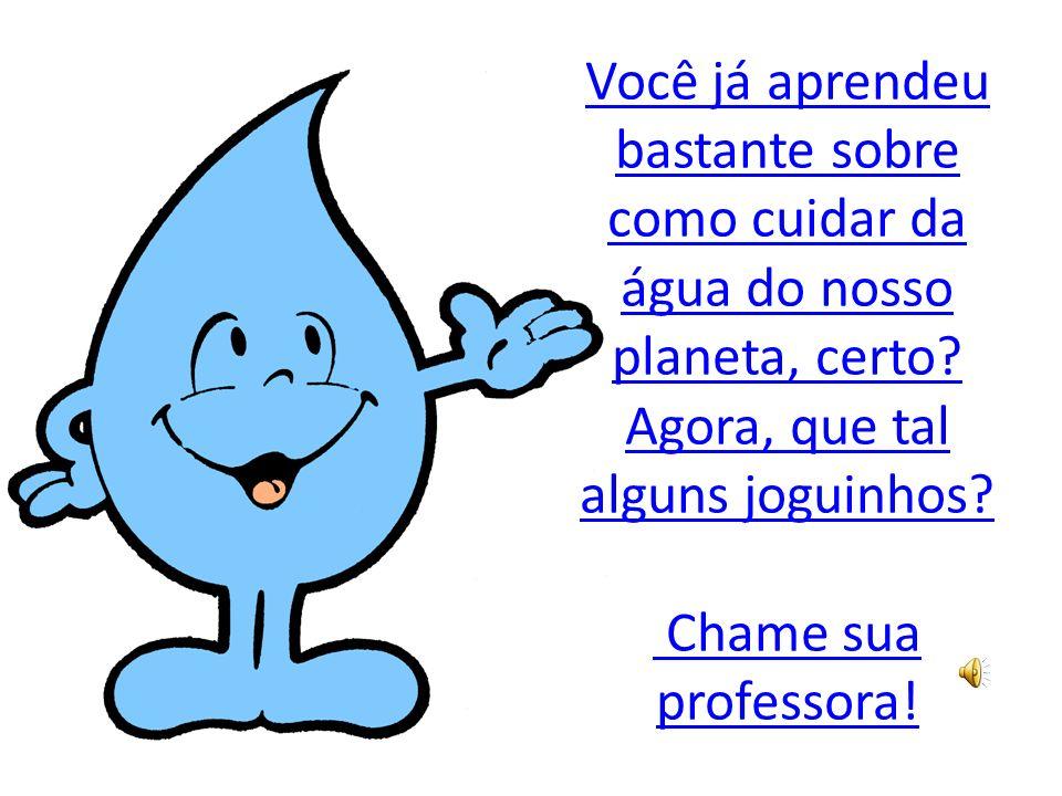 Você já aprendeu bastante sobre como cuidar da água do nosso planeta, certo? Agora, que tal alguns joguinhos? Chame sua professora!