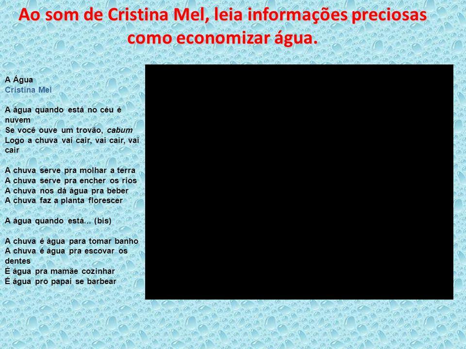 Ao som de Cristina Mel, leia informações preciosas como economizar água. A Água Cristina Mel A água quando está no céu é nuvem Se você ouve um trovão,