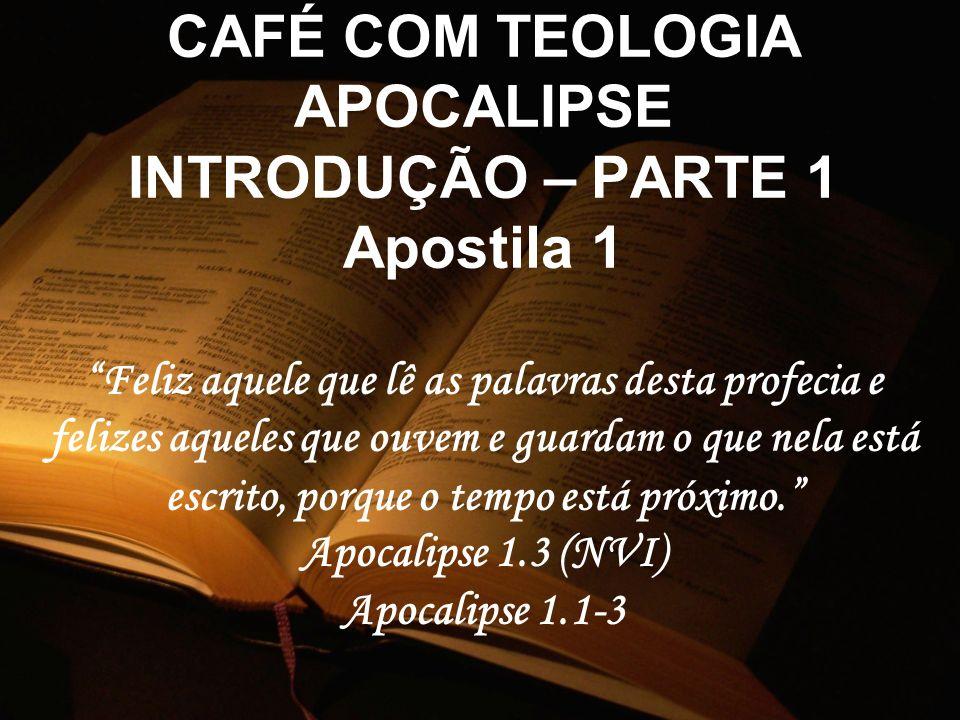CAFÉ COM TEOLOGIA APOCALIPSE INTRODUÇÃO – PARTE 1 Apostila 1 Feliz aquele que lê as palavras desta profecia e felizes aqueles que ouvem e guardam o qu