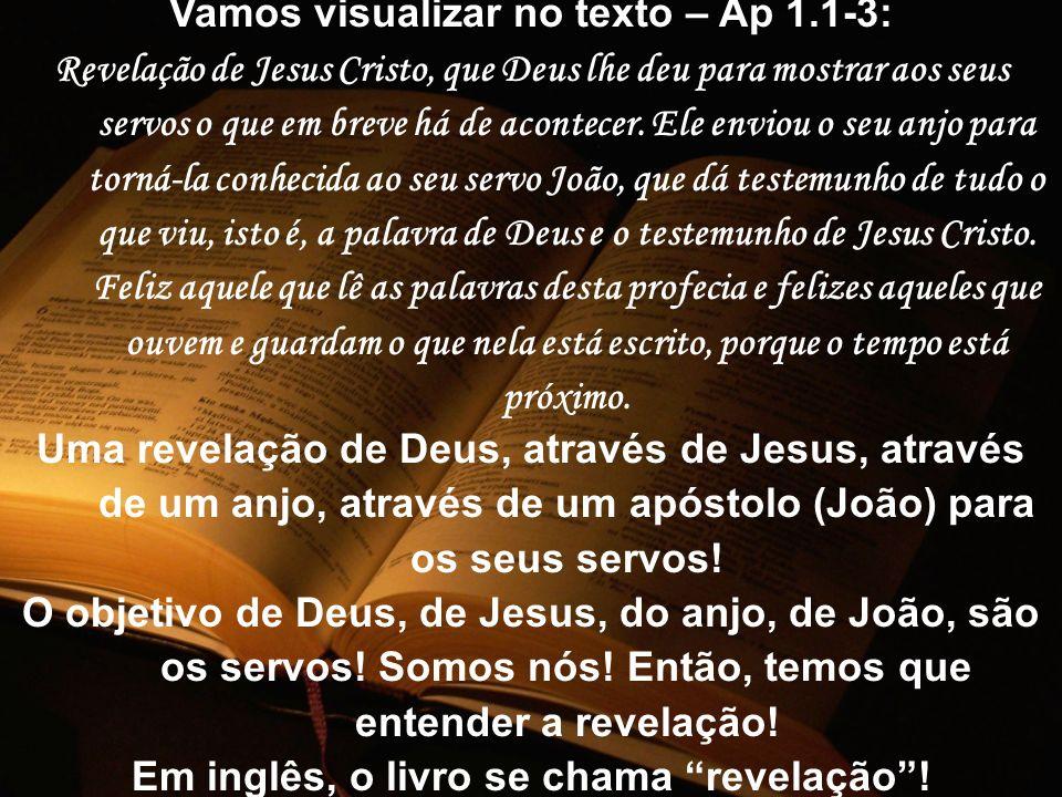Vamos visualizar no texto – Ap 1.1-3: Revelação de Jesus Cristo, que Deus lhe deu para mostrar aos seus servos o que em breve há de acontecer. Ele env
