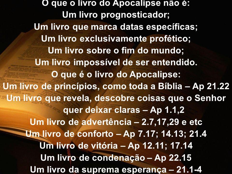 O que o livro do Apocalipse não é: Um livro prognosticador; Um livro que marca datas específicas; Um livro exclusivamente profético; Um livro sobre o