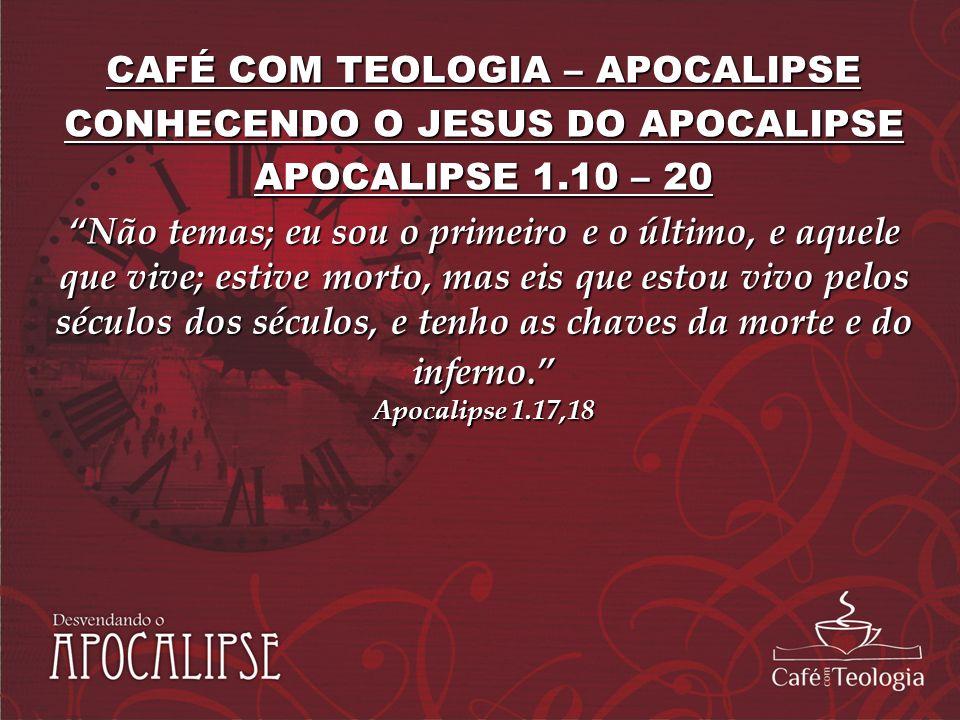 CAFÉ COM TEOLOGIA – APOCALIPSE CONHECENDO O JESUS DO APOCALIPSE APOCALIPSE 1.10 – 20 Não temas; eu sou o primeiro e o último, e aquele que vive; estiv