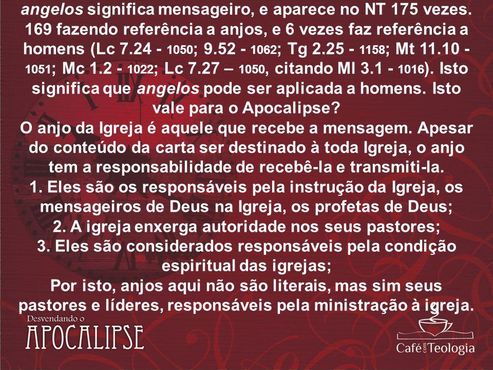 angelos significa mensageiro, e aparece no NT 175 vezes. 169 fazendo referência a anjos, e 6 vezes faz referência a homens (Lc 7.24 - 1050 ; 9.52 - 10