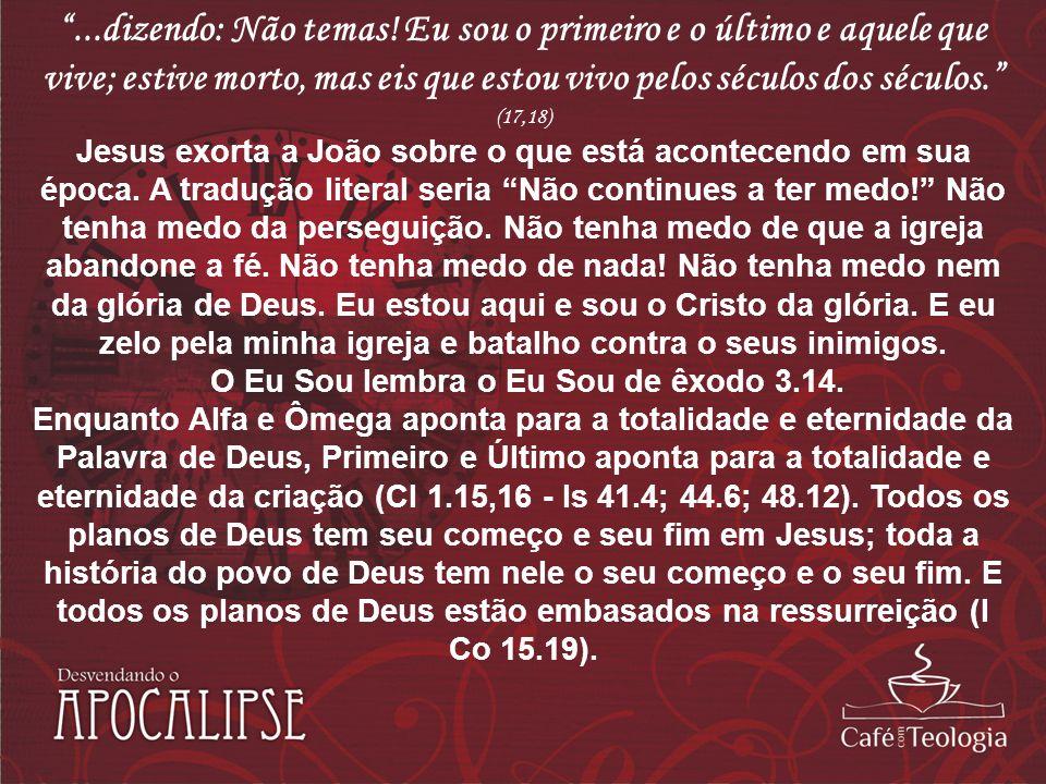 ...dizendo: Não temas! Eu sou o primeiro e o último e aquele que vive; estive morto, mas eis que estou vivo pelos séculos dos séculos. (17,18) Jesus e