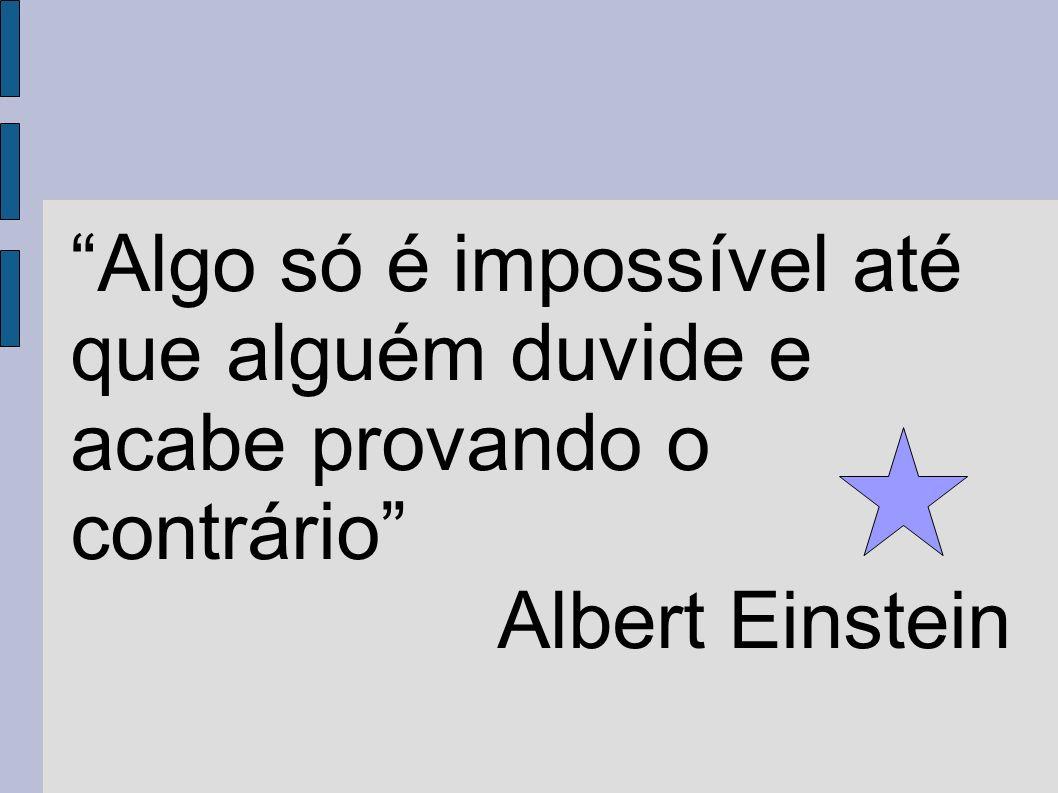 Algo só é impossível até que alguém duvide e acabe provando o contrário Albert Einstein