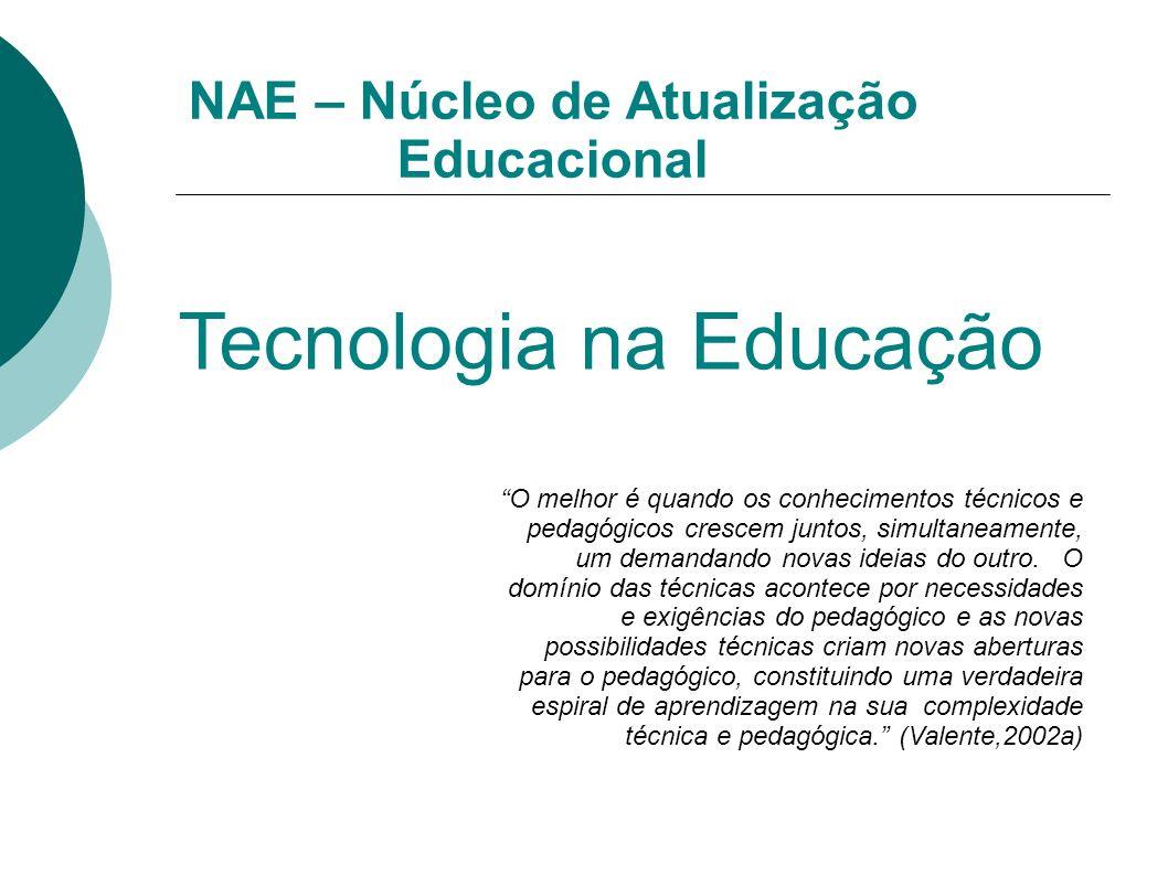 NAE – Núcleo de Atualização Educacional Tecnologia na Educação O melhor é quando os conhecimentos técnicos e pedagógicos crescem juntos, simultaneamen