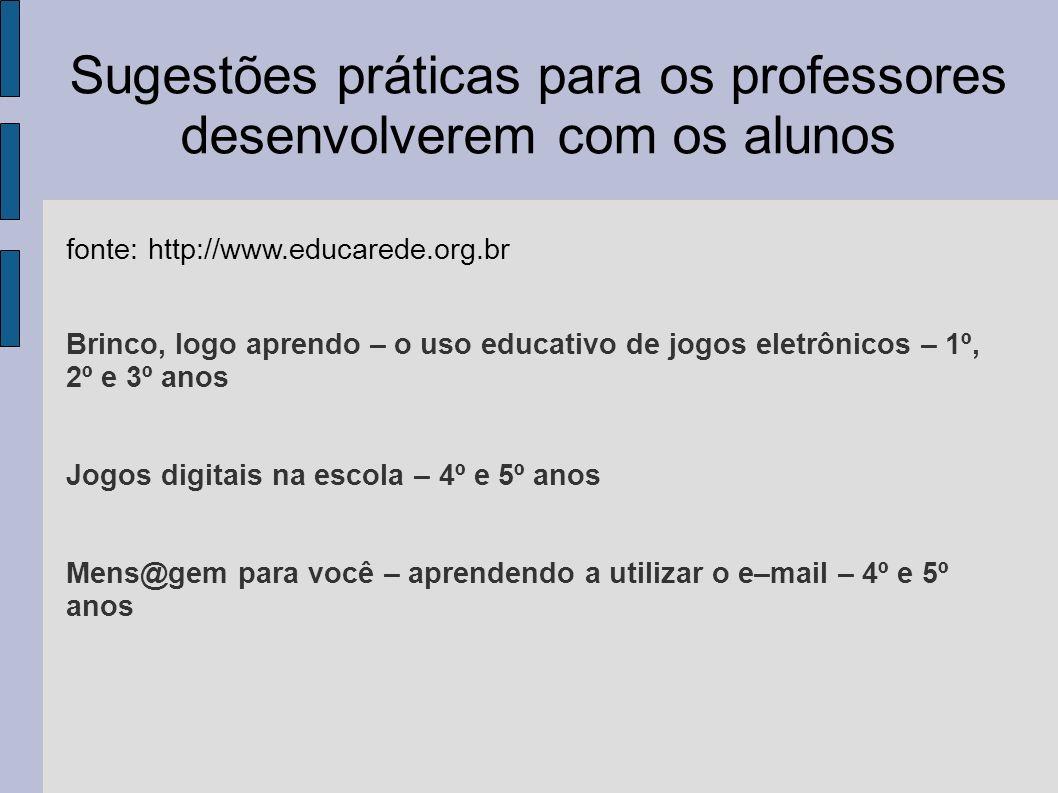 Sugestões práticas para os professores desenvolverem com os alunos fonte: http://www.educarede.org.br Brinco, logo aprendo – o uso educativo de jogos