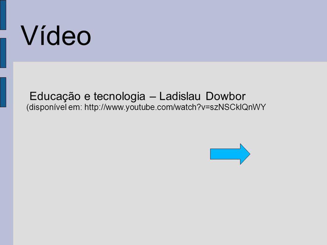 Vídeo Educação e tecnologia – Ladislau Dowbor (disponível em: http://www.youtube.com/watch?v=szNSCklQnWY