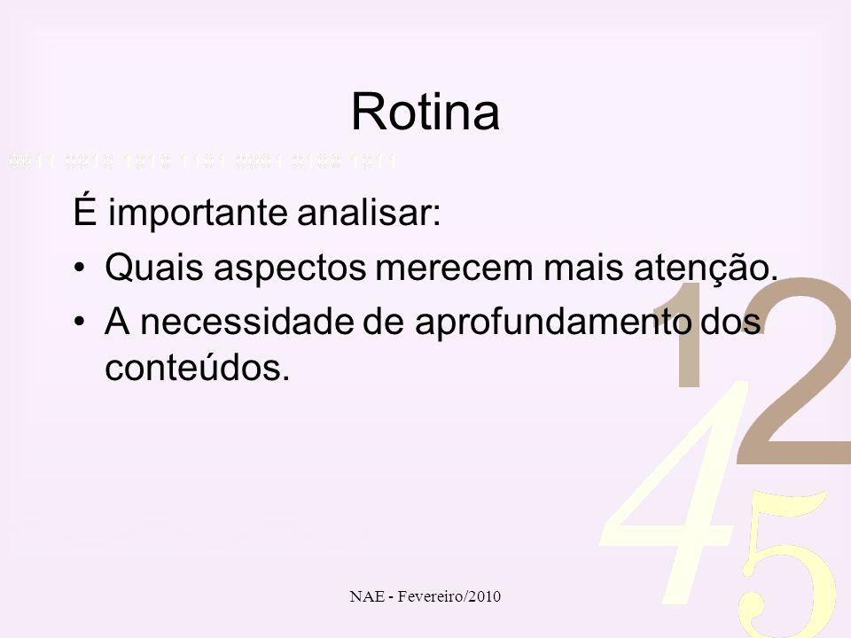 NAE - Fevereiro/2010 Rotina É importante analisar: Quais aspectos merecem mais atenção. A necessidade de aprofundamento dos conteúdos.