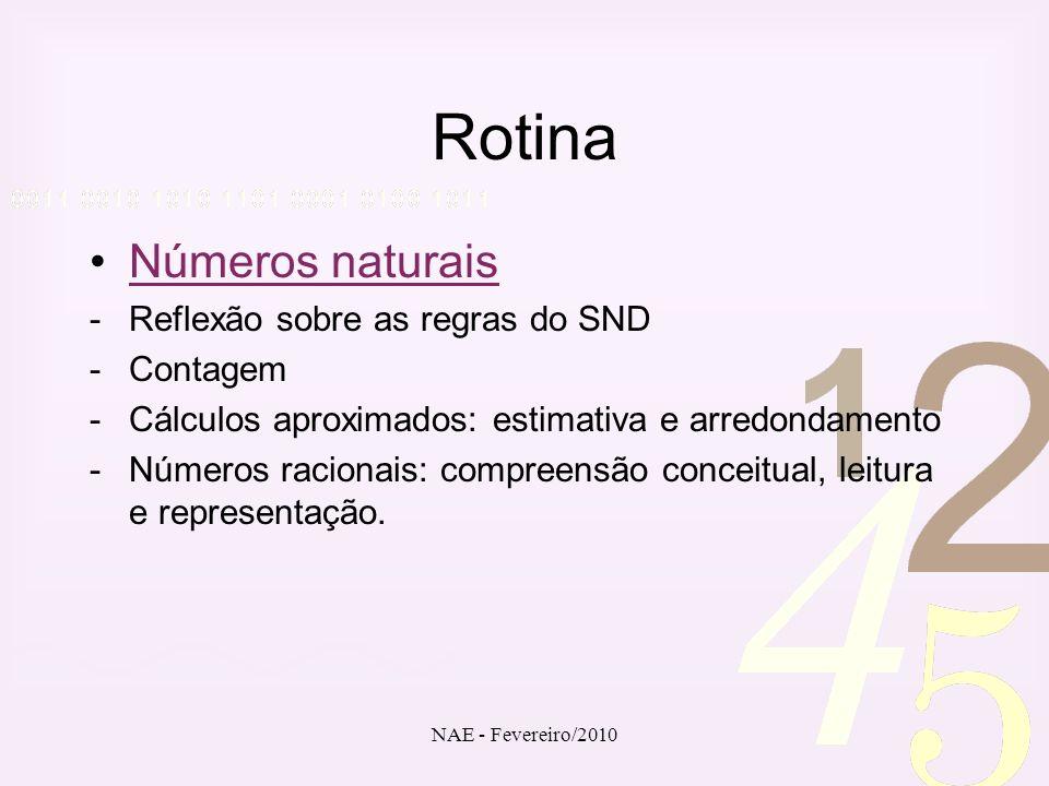 NAE - Fevereiro/2010 Rotina Números naturais -Reflexão sobre as regras do SND -Contagem -Cálculos aproximados: estimativa e arredondamento -Números ra