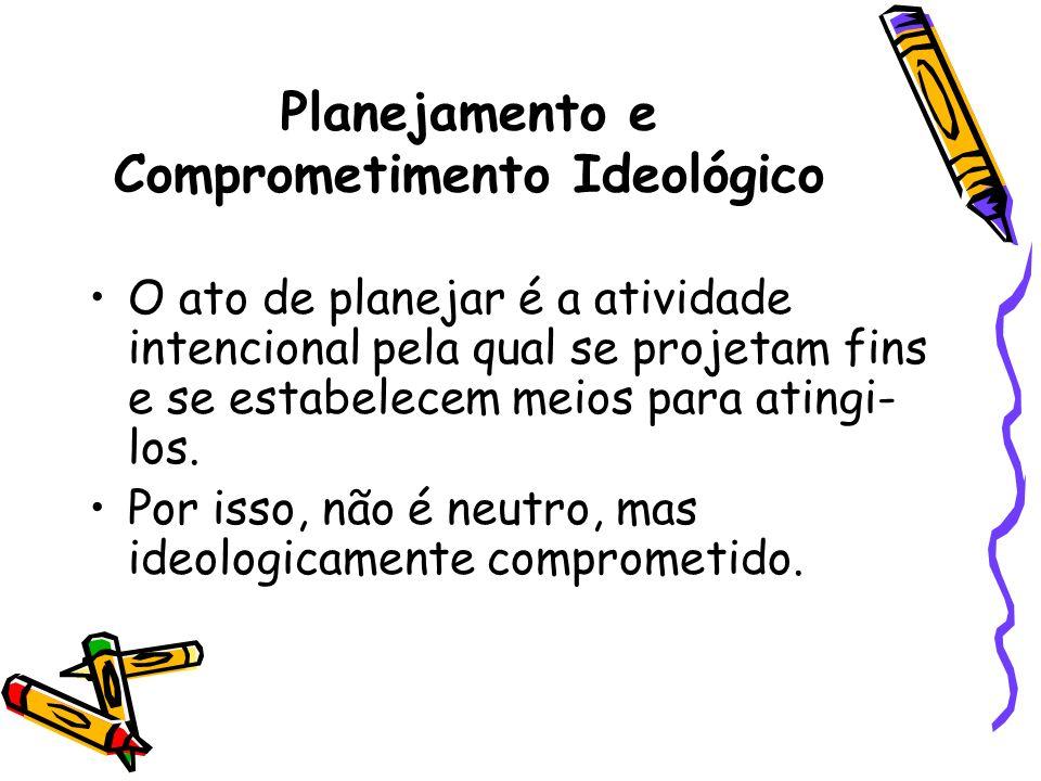 Planejamento e Comprometimento Ideológico O ato de planejar é a atividade intencional pela qual se projetam fins e se estabelecem meios para atingi- l