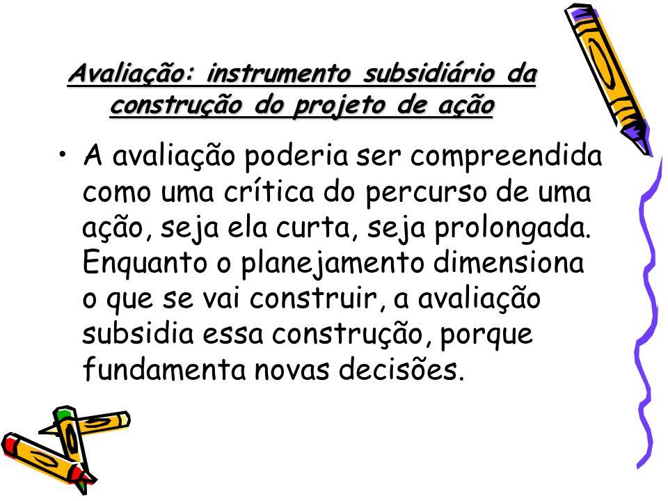 Avaliação: instrumento subsidiário da construção do projeto de ação A avaliação poderia ser compreendida como uma crítica do percurso de uma ação, sej