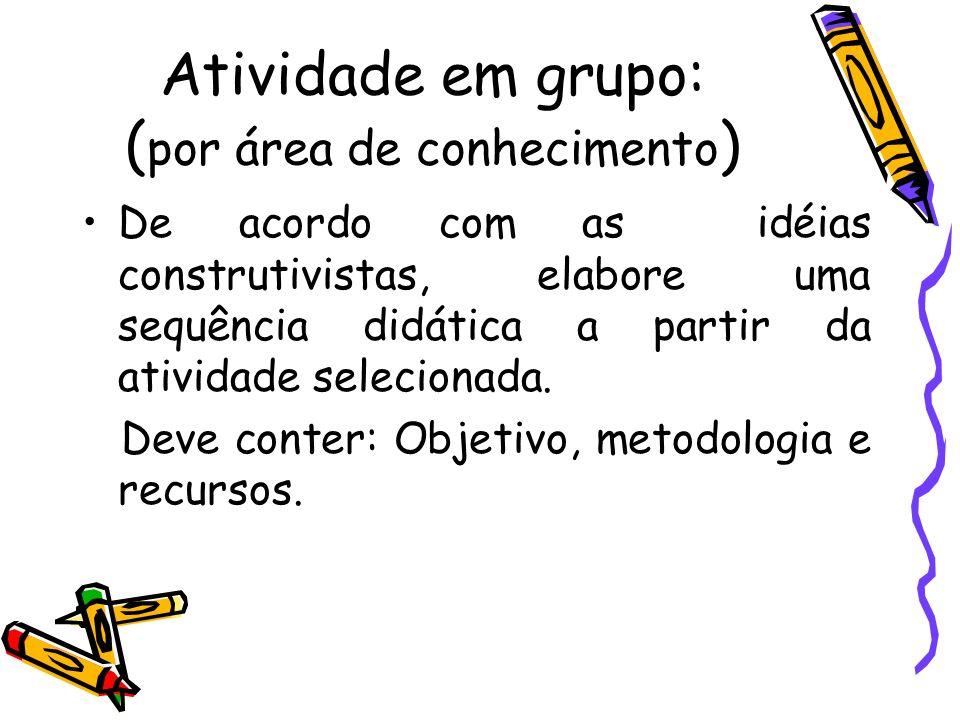 Atividade em grupo: ( por área de conhecimento ) De acordo com as idéias construtivistas, elabore uma sequência didática a partir da atividade selecio