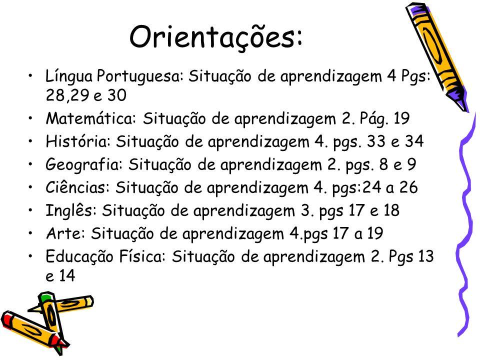 Orientações: Língua Portuguesa: Situação de aprendizagem 4 Pgs: 28,29 e 30 Matemática: Situação de aprendizagem 2. Pág. 19 História: Situação de apren