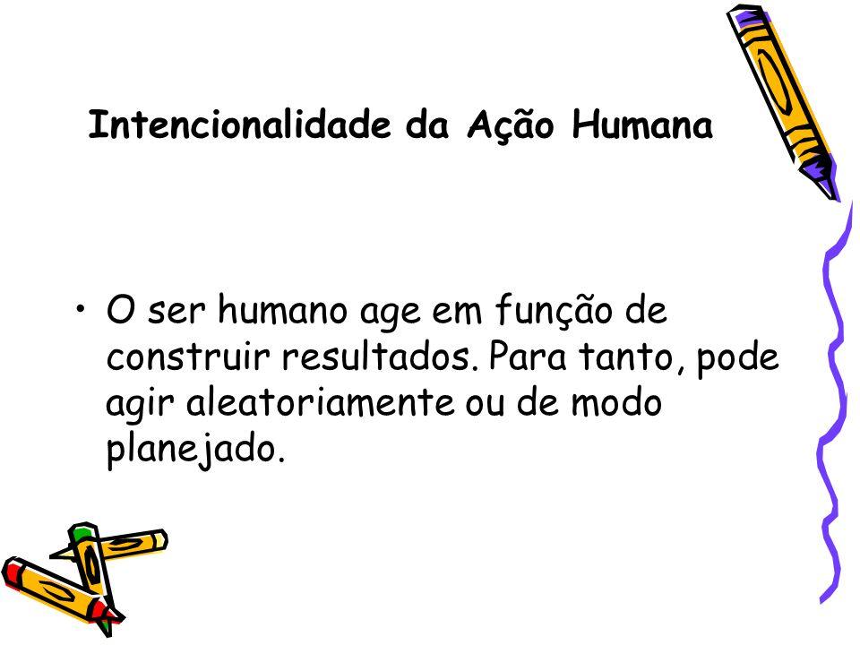 Intencionalidade da Ação Humana O ser humano age em função de construir resultados. Para tanto, pode agir aleatoriamente ou de modo planejado.