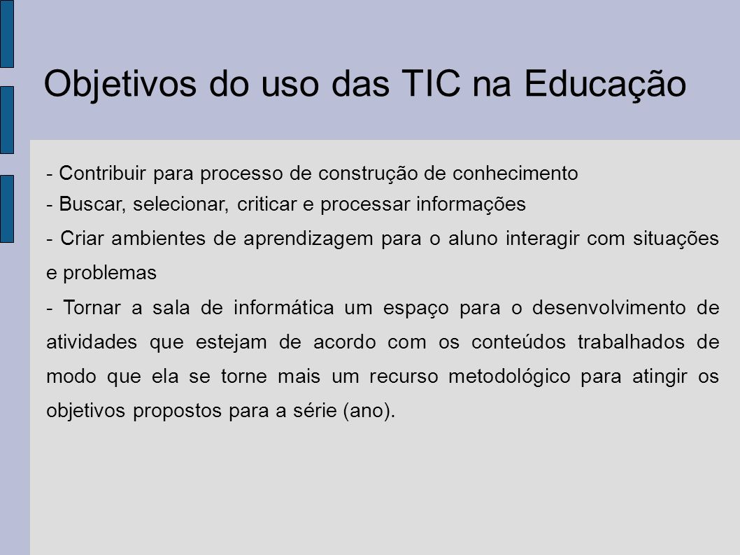 Objetivos do uso das TIC na Educação - Contribuir para processo de construção de conhecimento - Buscar, selecionar, criticar e processar informações -