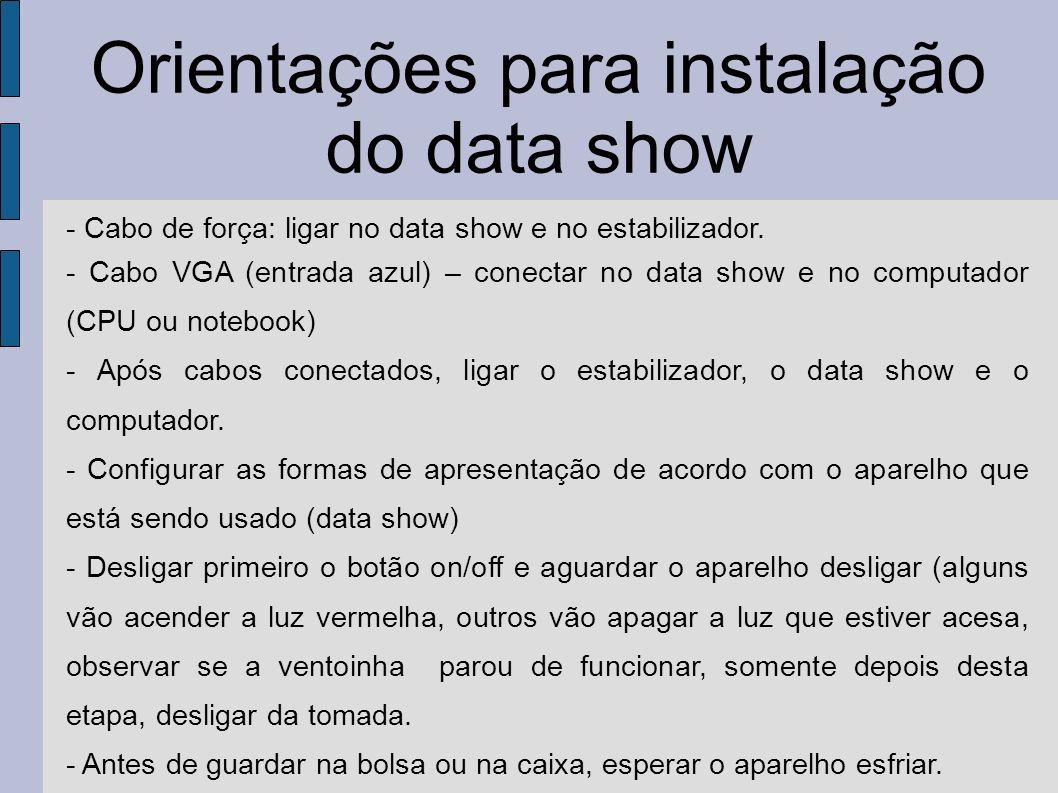 Orientações para instalação do data show - Cabo de força: ligar no data show e no estabilizador. - Cabo VGA (entrada azul) – conectar no data show e n