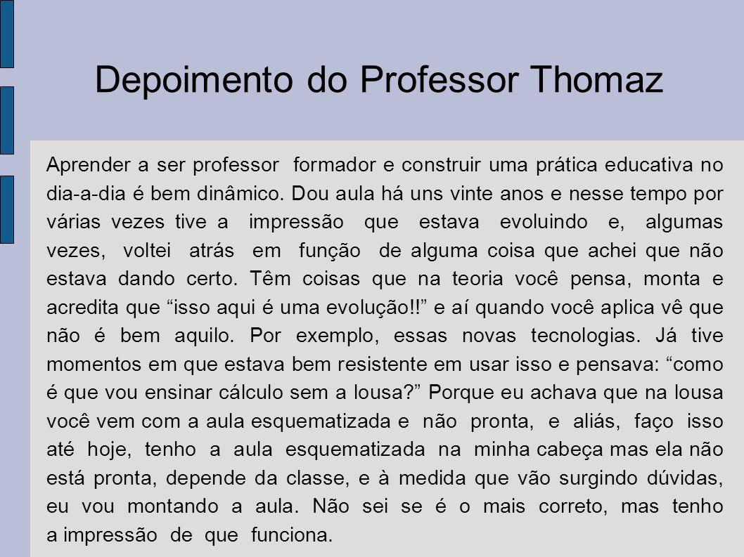 Depoimento do Professor Thomaz Aprender a ser professor formador e construir uma prática educativa no dia-a-dia é bem dinâmico. Dou aula há uns vinte