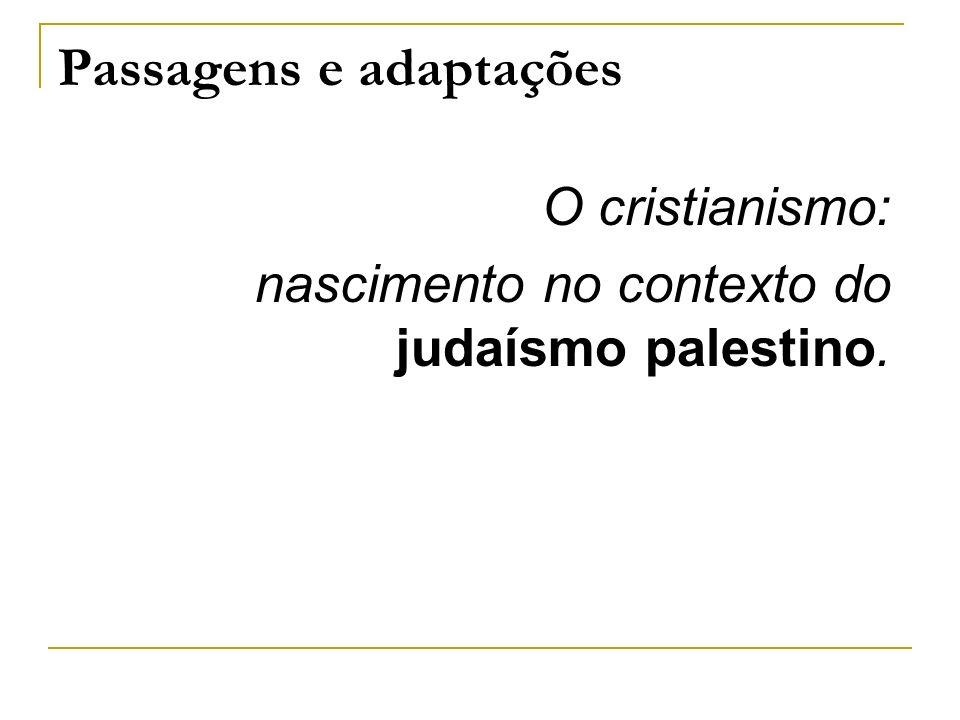 Passagens e adaptações O cristianismo: nascimento no contexto do judaísmo palestino.