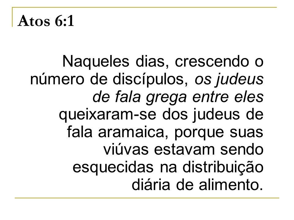 Atos 6:1 Naqueles dias, crescendo o número de discípulos, os judeus de fala grega entre eles queixaram-se dos judeus de fala aramaica, porque suas viú