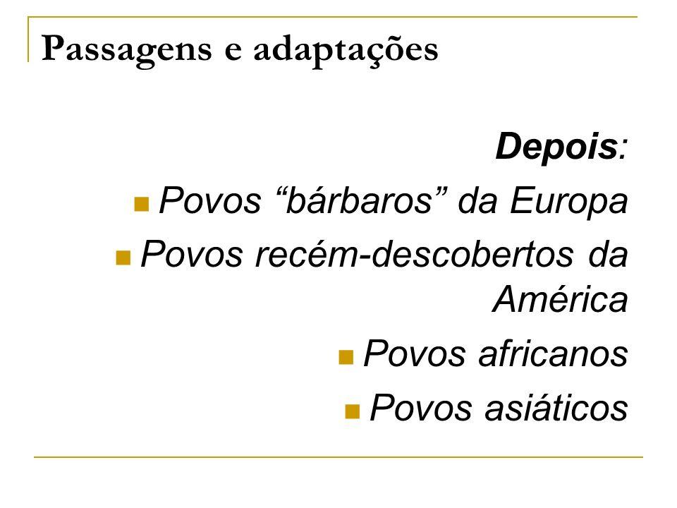 Passagens e adaptações Depois: Povos bárbaros da Europa Povos recém-descobertos da América Povos africanos Povos asiáticos
