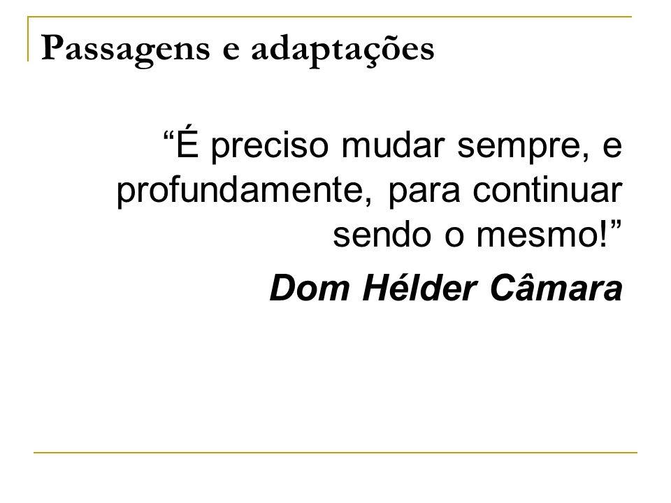 Passagens e adaptações É preciso mudar sempre, e profundamente, para continuar sendo o mesmo! Dom Hélder Câmara