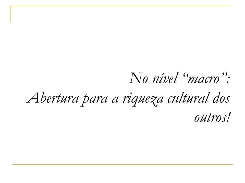 No nível macro: Abertura para a riqueza cultural dos outros!