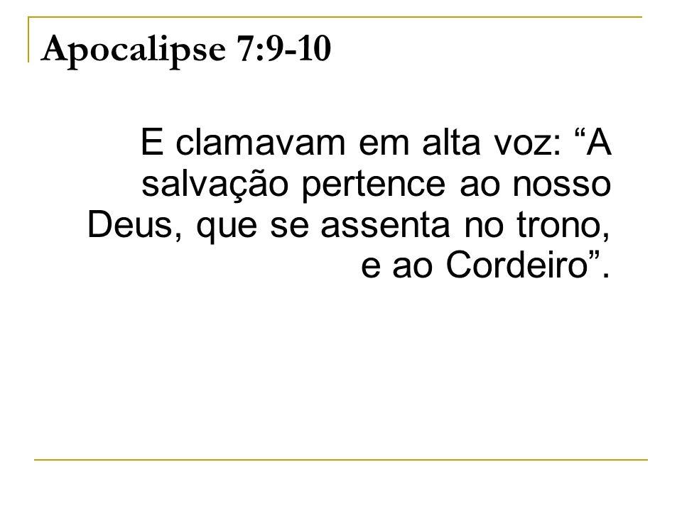 Apocalipse 7:9-10 E clamavam em alta voz: A salvação pertence ao nosso Deus, que se assenta no trono, e ao Cordeiro.