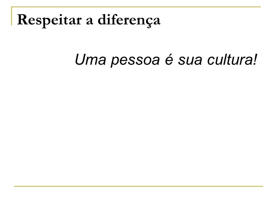 Respeitar a diferença Uma pessoa é sua cultura!