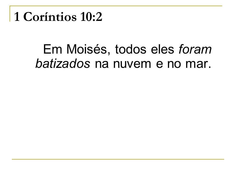 1 Coríntios 10:2 Em Moisés, todos eles foram batizados na nuvem e no mar.
