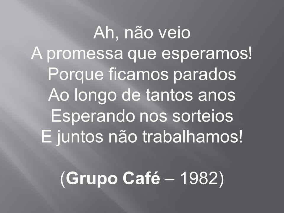 Ah, não veio A promessa que esperamos! Porque ficamos parados Ao longo de tantos anos Esperando nos sorteios E juntos não trabalhamos! (Grupo Café – 1