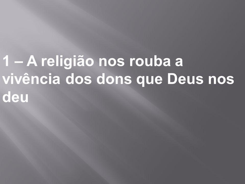 1 – A religião nos rouba a vivência dos dons que Deus nos deu