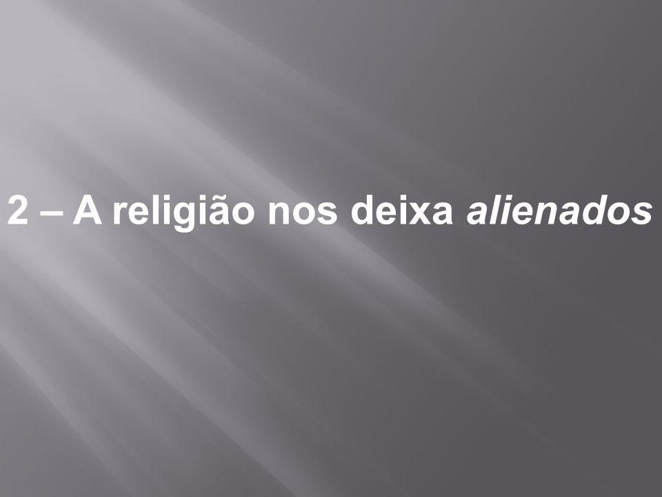 2 – A religião nos deixa alienados