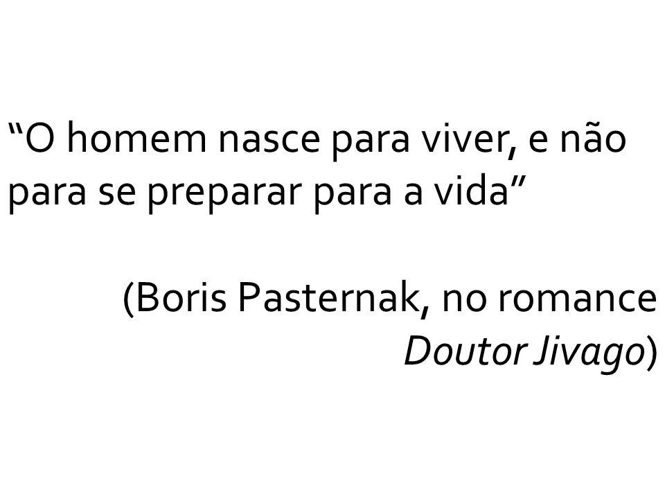 O homem nasce para viver, e não para se preparar para a vida (Boris Pasternak, no romance Doutor Jivago)
