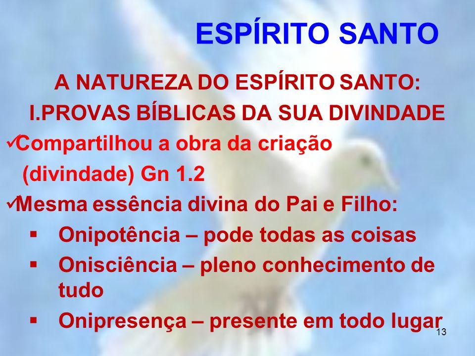 13 A NATUREZA DO ESPÍRITO SANTO: I.PROVAS BÍBLICAS DA SUA DIVINDADE Compartilhou a obra da criação (divindade) Gn 1.2 Mesma essência divina do Pai e F