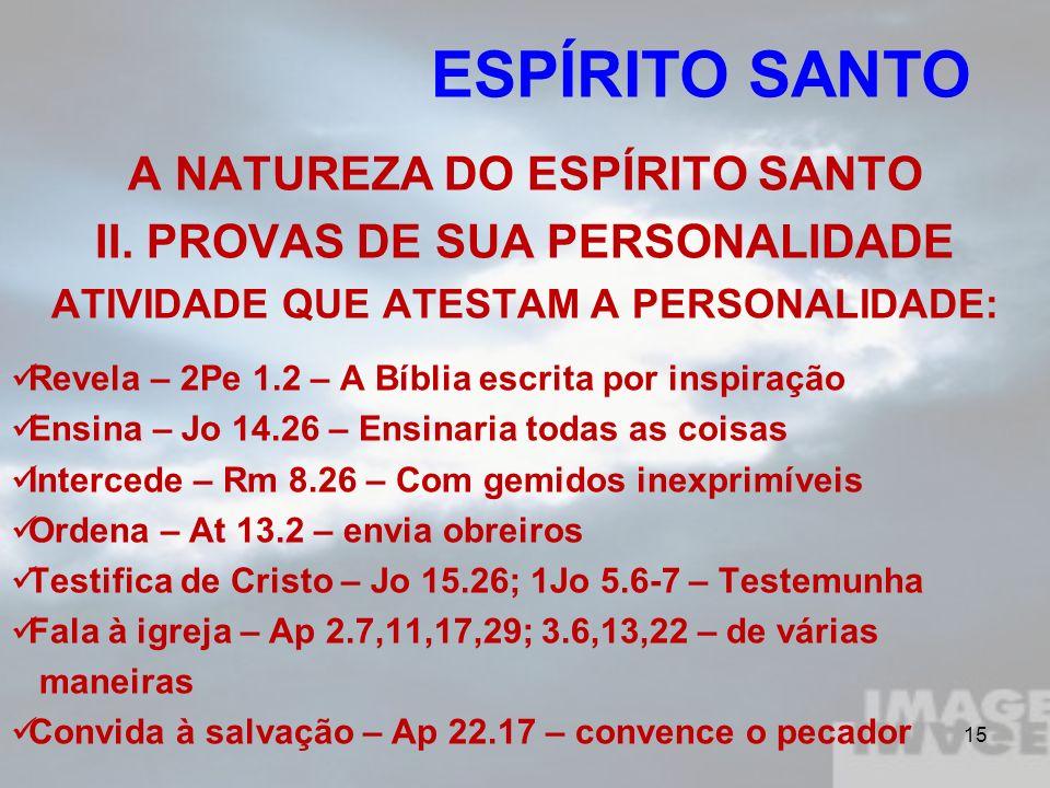 15 A NATUREZA DO ESPÍRITO SANTO II. PROVAS DE SUA PERSONALIDADE ATIVIDADE QUE ATESTAM A PERSONALIDADE: Revela – 2Pe 1.2 – A Bíblia escrita por inspira