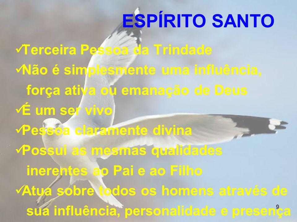 9 ESPÍRITO SANTO Terceira Pessoa da Trindade Não é simplesmente uma influência, força ativa ou emanação de Deus É um ser vivo Pessoa claramente divina